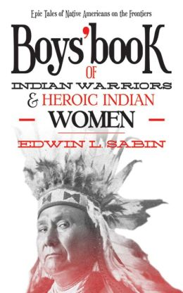 Boys' Book of Indian Warriors and Heroic Indian Women: Epic Tales of Native Americans on the Frontiers