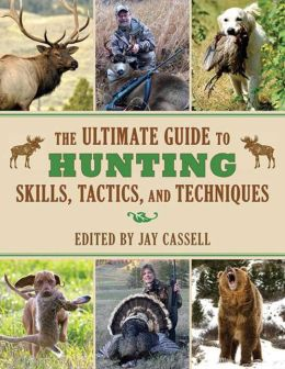 The Ultimate Guide to Hunting Skills, Tactics, and Techniques: A Comprehensive Guide to Hunting Deer, Big Game, Small Game, Upland Birds, Turkeys, Waterfowl, and Predators