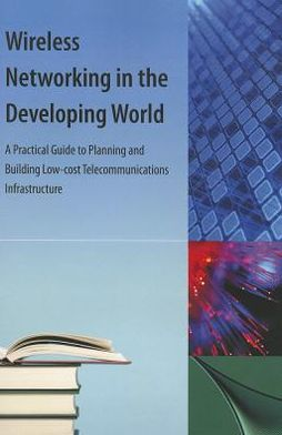 Wireless Networking in the Developing World: A Practical Guide to Planning and Building