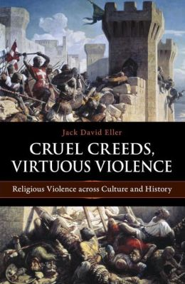 Cruel Creeds, Virtuous Violence: Religious Violence across Culture and History