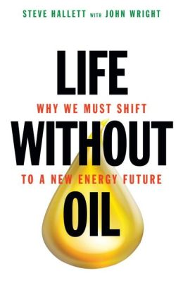 Life without Oil: Why We Must Shift to a New Energy Future