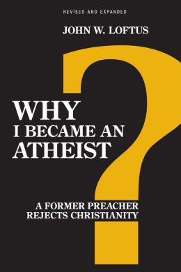 Why I Became an Atheist: A Former Preacher Rejects Christianity (Revised and Expanded)