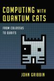 Book Cover Image. Title: Computing with Quantum Cats:  From Colossus to Qubits, Author: John Gribbin
