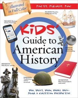The Kids' Guide to American History: Who, What, When, Where, Why--from a Christian Perspective