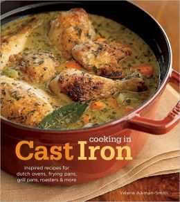 Cooking in Cast Iron: Inspired Recipes for Dutch Ovens, Frying Pans, Grill Pans, Roaster, and more