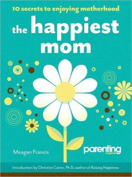The Happiest Mom (Parenting Magazine): 10 Secrets to Enjoying Motherhood