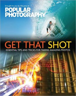 Take Your Best Shot (Popular Photography): Essential Tips and Tricks for Taking Amazing Photos