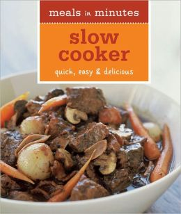Meals in Minutes: Slow Cooker: Quick, easy and Delicious