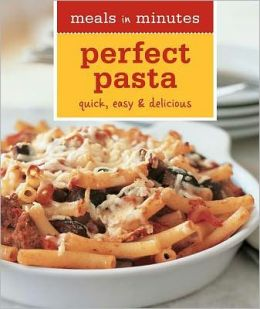 Meals in Minutes: Perfect Pasta: Quick, Easy & Delicious