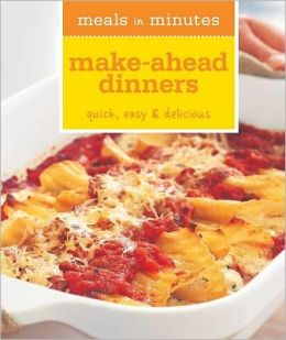 Meals in Minutes: Make-Ahead Dinners: Quick, Easy & Delicious
