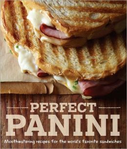 Perfect Panini: Mouthwatering recipes for the world?s favorite sandwiches