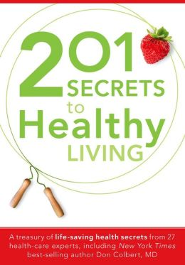 201 Secrets to Healthy Living: A Treasury of Life-Saving Health Secrets from 27 Healthcare Experts, Including New York Times Best-Selling Author Don Colbert, MD