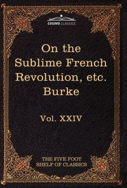 On Taste, on the Sublime and Beautiful, Reflections on the French Revolution & a Letter to a Noble Lord: The Five Foot Shelf of Classics, Vol. XXIV (I