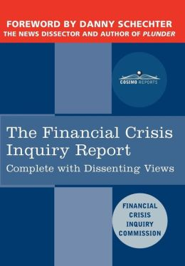 The Financial Crisis Inquiry Report: The Final Report of the National Commission on the Causes of the Financial and Economic Crisis in the United States, Including Dissenting Views