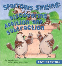Sparrows Singing: Discovering Addition and Subtraction (Count the Critters Series)