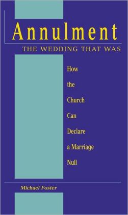 Annulment: The Wedding That Was: How the Church Can Declare a Marriage Null