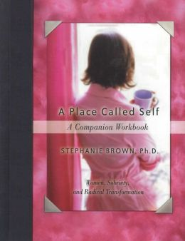 A Place Called Self A Companion Workbook: Women, Sobriety, and Radical Transformation
