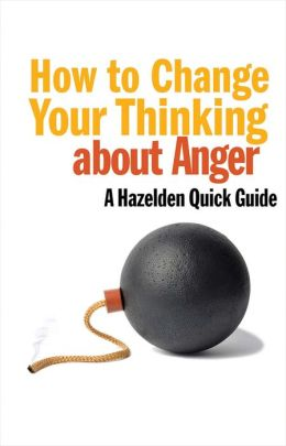 How to Change Your Thinking About Anger: Hazelden Quick Guides