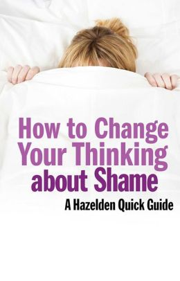 How to Change Your Thinking About Shame: Hazelden Quick Guides