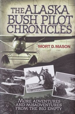 Alaska Bush Pilot Chronicles: More Adventures and Misadventures from the Big Empty