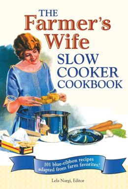 Farmer's Wife Slow Cooker Cookbook: 101 Blue-Ribbon Recipes Adapted from Farm Favorites!