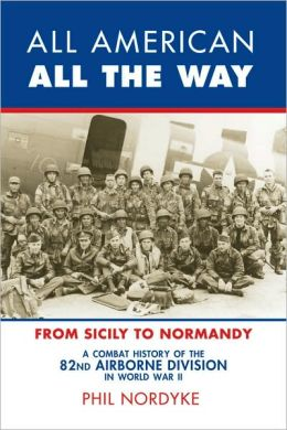 All American, All the Way: A Combat History of the 82nd Airborne Division in World War II - From Sicily to Normandy
