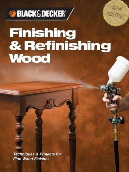 Finishing and Refinishing Wood: Techniques and Projects for Fine Wood Finishes