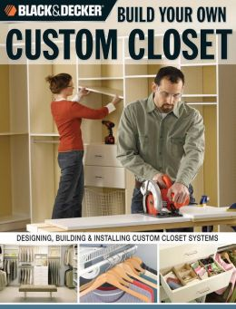 BLACK & DECKER Build Your Own Custom Closet: Designing, Building and Installing Custom Closet Systems