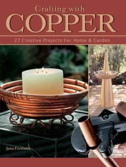 Crafting with Copper: 27 Creative Projects for Home and Garden