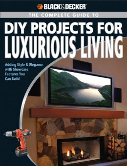 BLACK & DECKER Complete Guide to DIY Projects for Luxurious Living: Adding Style and Elegance with Showcase Features You Can Build