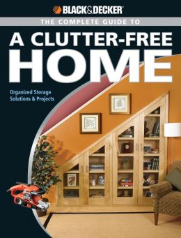 Black & Decker Complete Guide to a Clutter-Free Home: Organized Storage Solutions & Projects