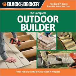 Black & Decker Complete Outdoor Builder: From Arbors to Walkways: 150 DIY Projects