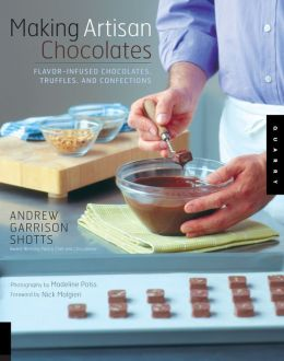 Making Artisan Chocolates: Flavor-Infused Chocolates, Truffles, and Confections