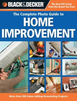 Black and Decker Complete Photo Guide to Home Improvement: More Than 200 Value-adding Remodeling Projects (Black and Decker Complete Photo Guide Series)