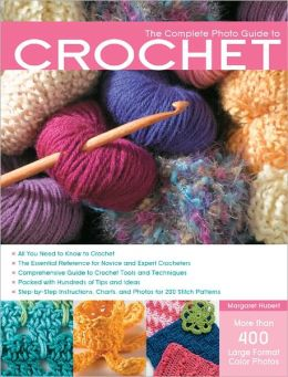 The Complete Photo Guide to Crochet: *All You Need to Know to Crochet *The Essential Reference for Novice and Expert Crocheters *Comprehe