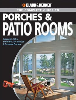 Black and Decker: The Complete Guide to Porches and Patio Rooms: Sunrooms, Patio Enclosures, Breezeways and Screened Porches (Black and Decker Complete Guide Series)