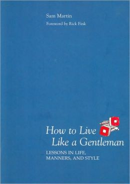 How to Live Like a Gentleman: Lessons in Life, Manners, and Style