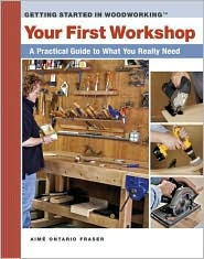 Your First Shop: A Practical Guide to What You Really Need (Getting Started in Woodworking Series)