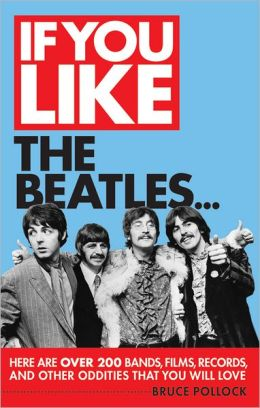 If You Like the Beatles...: Here Are Over 200 Bands, Films, Records and Other Oddities That You Will Love