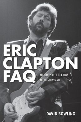 Eric Clapton FAQ: All That's Left to Know About Slowhand