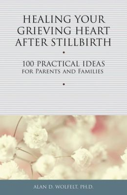 Healing Your Grieving Heart After Stillbirth: 100 Practical Ideas for Parents and Familiies