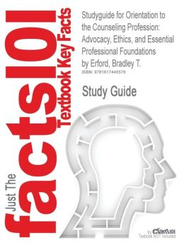 Studyguide for Orientation to the Counseling Profession: Advocacy, Ethics, and Essential Professional Foundations by Erford, Bradley T., ISBN 97801322