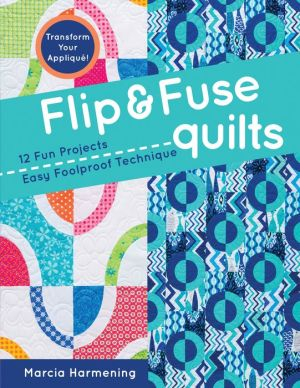 Flip & Fuse Quilts: 12 Fun Projects - Easy Foolproof Technique - Transform Your Appliqué!