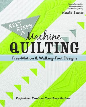 Next Steps in Machine Quilting-Free-Motion & Walking-Foot Designs: Professional Results on Your Home Machine