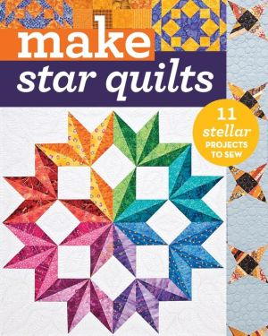 Make: Star Quilts: 10 Stellar Projects to Sew