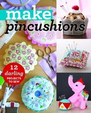 Make: Pincushions: 10 Darling Projects to Sew