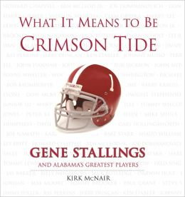 What It Means to Be Crimson Tide: Gene Stallings and Alabama's Greatest Players