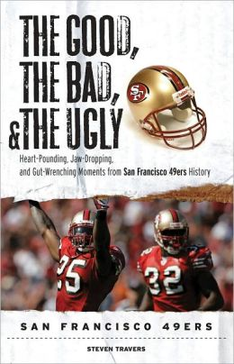 The Good, the Bad, & the Ugly: San Francisco 49ers: Heart-Pounding, Jaw-Dropping, and Gut-Wrenching Moments from San Francisco 49ers History