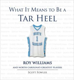 What It Means to Be a Tar Heel: Roy Williams and North Carolina's Greatest Players