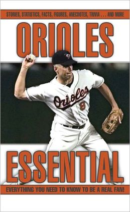 Orioles Essential: Everything You Need to Know to be a Real Fan